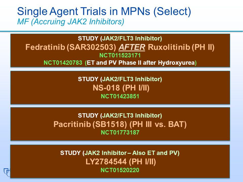 STUDY (JAK2/FLT3 Inhibitor) Fedratinib (SAR302503) AFTER Ruxolitinib (PH II) NCT011523171 NCT01420783 (ET and PV Phase II after Hydroxyurea) STUDY (JAK2/FLT3 Inhibitor) Fedratinib (SAR302503) AFTER Ruxolitinib (PH II) NCT011523171 NCT01420783 (ET and PV Phase II after Hydroxyurea) Single Agent Trials in MPNs (Select) MF (Accruing JAK2 Inhibitors) STUDY (JAK2/FLT3 Inhibitor) NS-018 (PH I/II) NCT01423851 STUDY (JAK2/FLT3 Inhibitor) NS-018 (PH I/II) NCT01423851 STUDY (JAK2/FLT3 Inhibitor) Pacritinib (SB1518) (PH III vs.