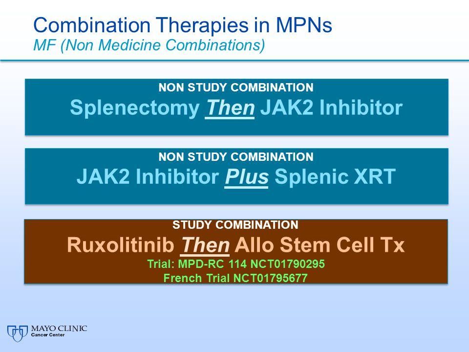 Combination Therapies in MPNs MF (Non Medicine Combinations) NON STUDY COMBINATION Splenectomy Then JAK2 Inhibitor NON STUDY COMBINATION Splenectomy Then JAK2 Inhibitor NON STUDY COMBINATION JAK2 Inhibitor Plus Splenic XRT NON STUDY COMBINATION JAK2 Inhibitor Plus Splenic XRT STUDY COMBINATION Ruxolitinib Then Allo Stem Cell Tx Trial: MPD-RC 114 NCT01790295 French Trial NCT01795677 STUDY COMBINATION Ruxolitinib Then Allo Stem Cell Tx Trial: MPD-RC 114 NCT01790295 French Trial NCT01795677
