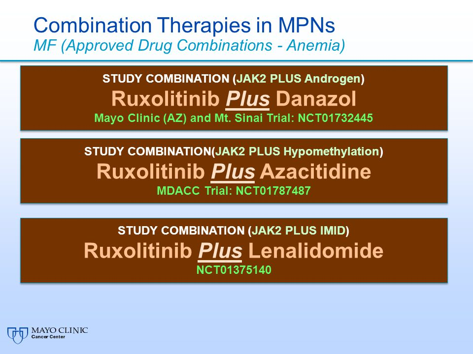 Combination Therapies in MPNs MF (Approved Drug Combinations - Anemia) STUDY COMBINATION (JAK2 PLUS Androgen) Ruxolitinib Plus Danazol Mayo Clinic (AZ