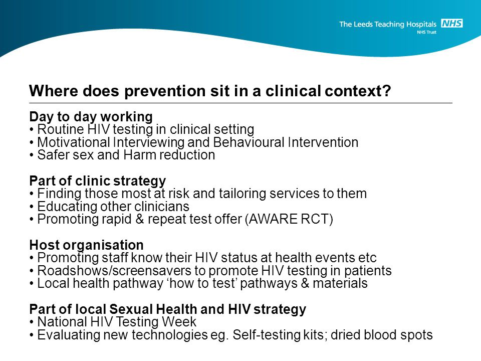 Day to day working Routine HIV testing in clinical setting Motivational Interviewing and Behavioural Intervention Safer sex and Harm reduction Part of clinic strategy Finding those most at risk and tailoring services to them Educating other clinicians Promoting rapid & repeat test offer (AWARE RCT) Host organisation Promoting staff know their HIV status at health events etc Roadshows/screensavers to promote HIV testing in patients Local health pathway how to test pathways & materials Part of local Sexual Health and HIV strategy National HIV Testing Week Evaluating new technologies eg.