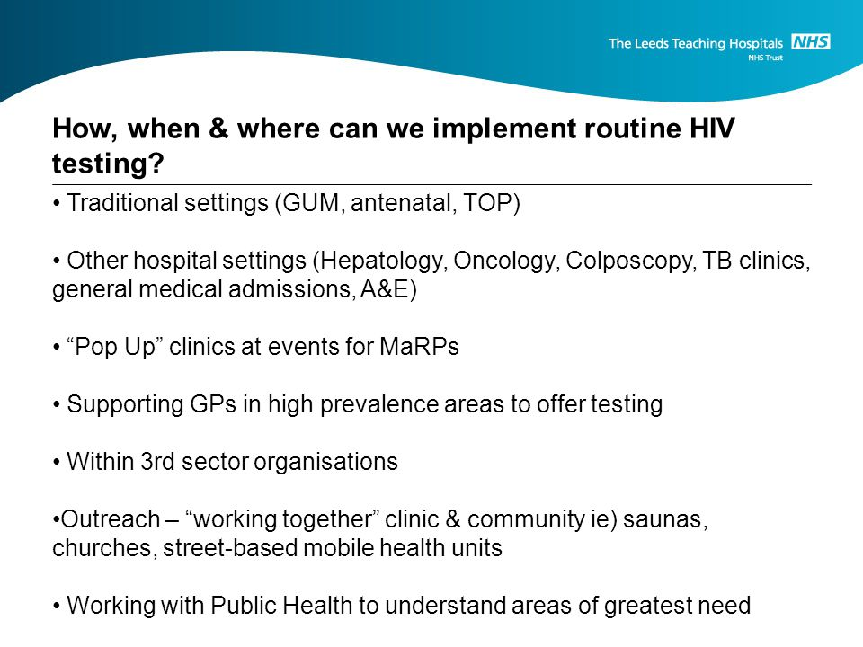 Traditional settings (GUM, antenatal, TOP) Other hospital settings (Hepatology, Oncology, Colposcopy, TB clinics, general medical admissions, A&E) Pop Up clinics at events for MaRPs Supporting GPs in high prevalence areas to offer testing Within 3rd sector organisations Outreach – working together clinic & community ie) saunas, churches, street-based mobile health units Working with Public Health to understand areas of greatest need How, when & where can we implement routine HIV testing?