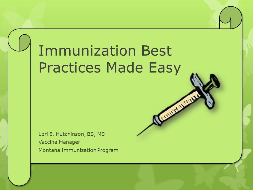 Immunization Best Practices Made Easy Lori E. Hutchinson, BS, MS Vaccine Manager Montana Immunization Program