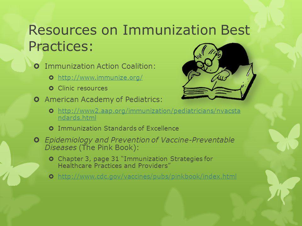 Resources on Immunization Best Practices: Immunization Action Coalition: http://www.immunize.org/ Clinic resources American Academy of Pediatrics: htt
