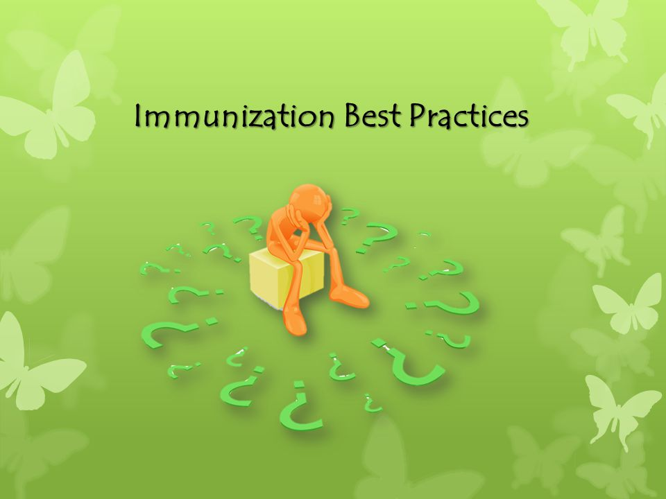 Resources on Immunization Best Practices: Immunization Action Coalition: http://www.immunize.org/ Clinic resources American Academy of Pediatrics: http://www2.aap.org/immunization/pediatricians/nvacsta ndards.html http://www2.aap.org/immunization/pediatricians/nvacsta ndards.html Immunization Standards of Excellence Epidemiology and Prevention of Vaccine-Preventable Diseases (The Pink Book): Chapter 3, page 31 Immunization Strategies for Healthcare Practices and Providers http://www.cdc.gov/vaccines/pubs/pinkbook/index.html