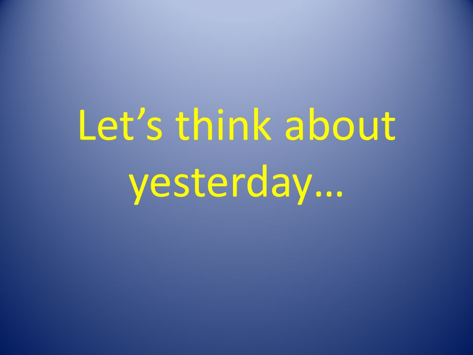 Lets think about yesterday…