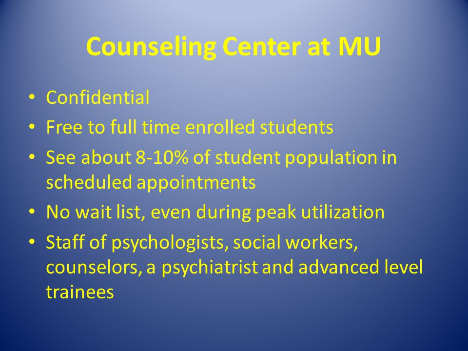 Counseling Center at MU Confidential Free to full time enrolled students See about 8-10% of student population in scheduled appointments No wait list,