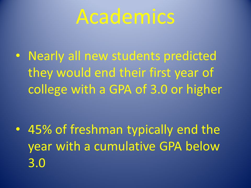 Academics Nearly all new students predicted they would end their first year of college with a GPA of 3.0 or higher 45% of freshman typically end the y