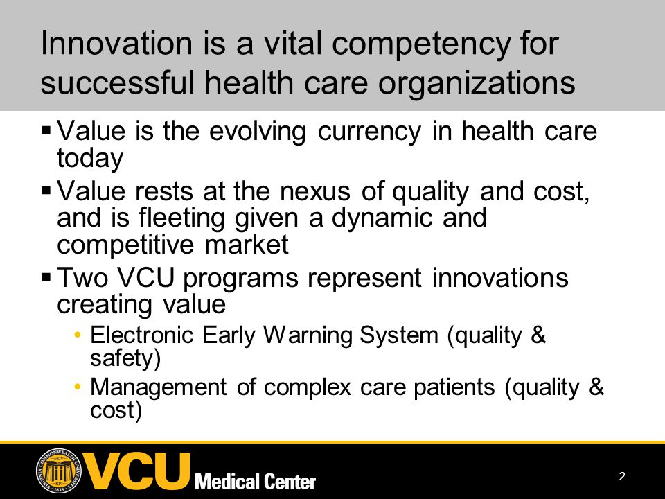 2 Innovation is a vital competency for successful health care organizations Value is the evolving currency in health care today Value rests at the nexus of quality and cost, and is fleeting given a dynamic and competitive market Two VCU programs represent innovations creating value Electronic Early Warning System (quality & safety) Management of complex care patients (quality & cost)