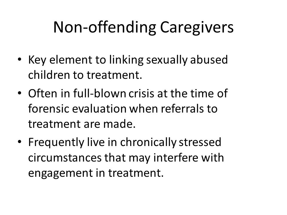 Non-offending Caregivers Key element to linking sexually abused children to treatment.