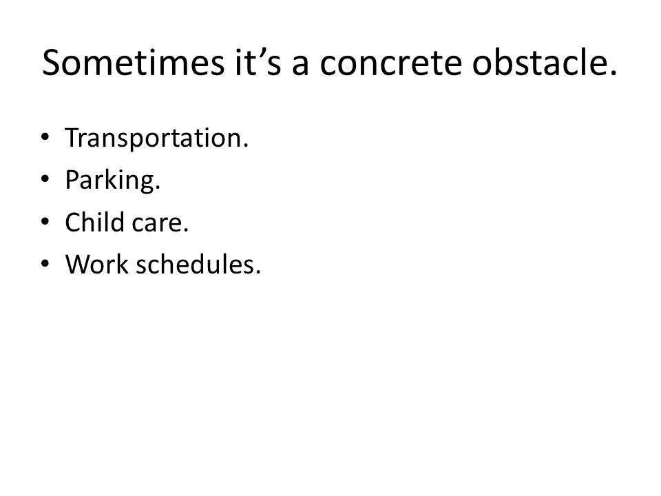 Sometimes its a concrete obstacle. Transportation. Parking. Child care. Work schedules.