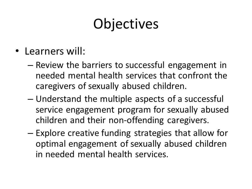 Objectives Learners will: – Review the barriers to successful engagement in needed mental health services that confront the caregivers of sexually abused children.