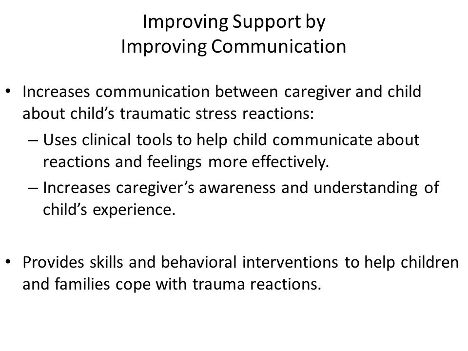 Improving Support by Improving Communication Increases communication between caregiver and child about childs traumatic stress reactions: – Uses clinical tools to help child communicate about reactions and feelings more effectively.