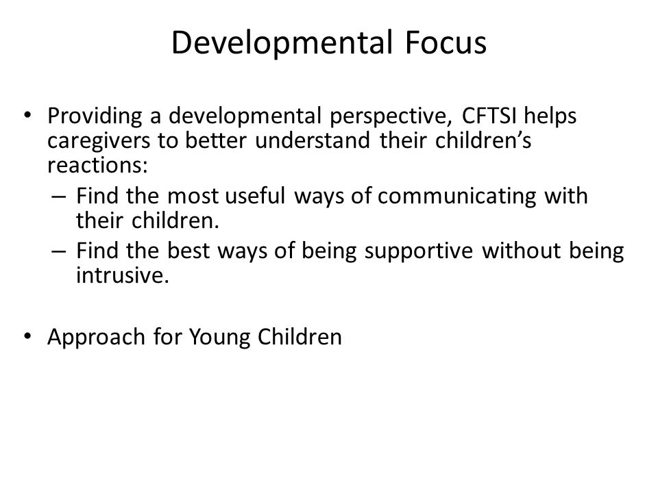 Developmental Focus Providing a developmental perspective, CFTSI helps caregivers to better understand their childrens reactions: – Find the most useful ways of communicating with their children.