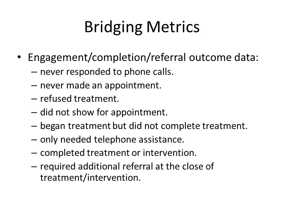 Bridging Metrics Engagement/completion/referral outcome data: – never responded to phone calls.