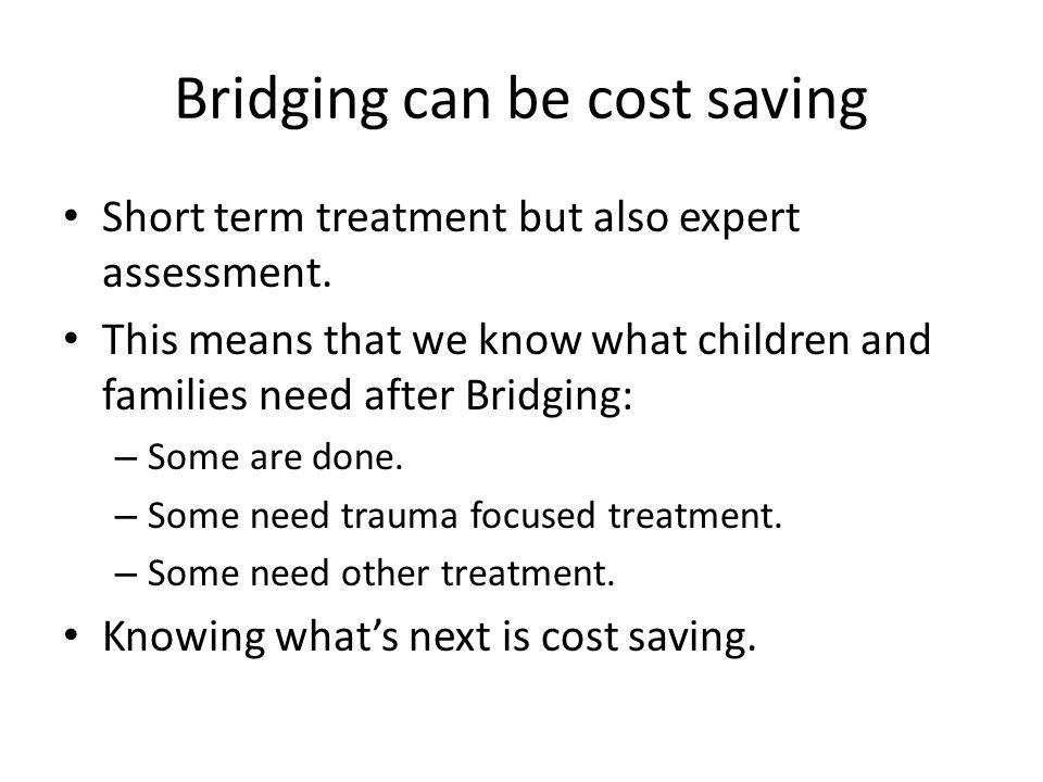 Bridging can be cost saving Short term treatment but also expert assessment.