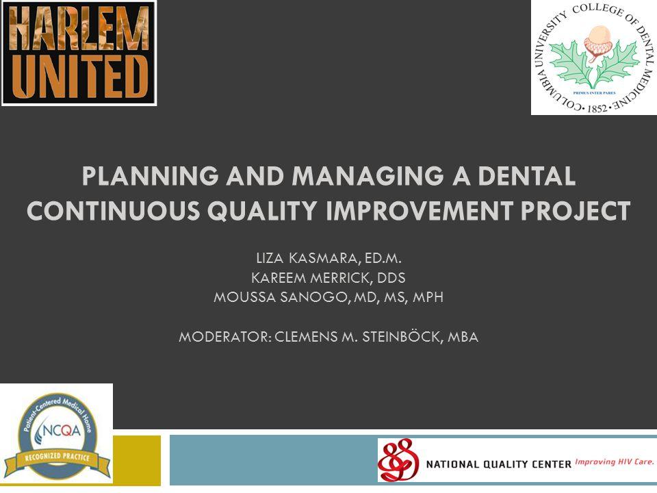 PLANNING AND MANAGING A DENTAL CONTINUOUS QUALITY IMPROVEMENT PROJECT LIZA KASMARA, ED.M. KAREEM MERRICK, DDS MOUSSA SANOGO, MD, MS, MPH MODERATOR: CL