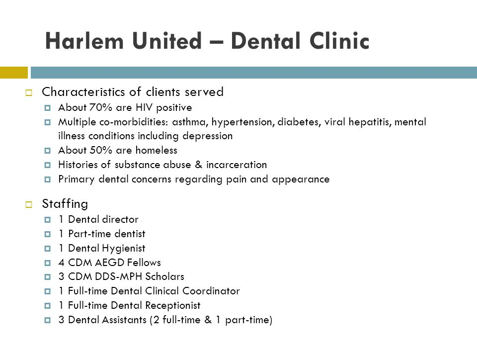 Harlem United – Dental Clinic Characteristics of clients served About 70% are HIV positive Multiple co-morbidities: asthma, hypertension, diabetes, viral hepatitis, mental illness conditions including depression About 50% are homeless Histories of substance abuse & incarceration Primary dental concerns regarding pain and appearance Staffing 1 Dental director 1 Part-time dentist 1 Dental Hygienist 4 CDM AEGD Fellows 3 CDM DDS-MPH Scholars 1 Full-time Dental Clinical Coordinator 1 Full-time Dental Receptionist 3 Dental Assistants (2 full-time & 1 part-time)