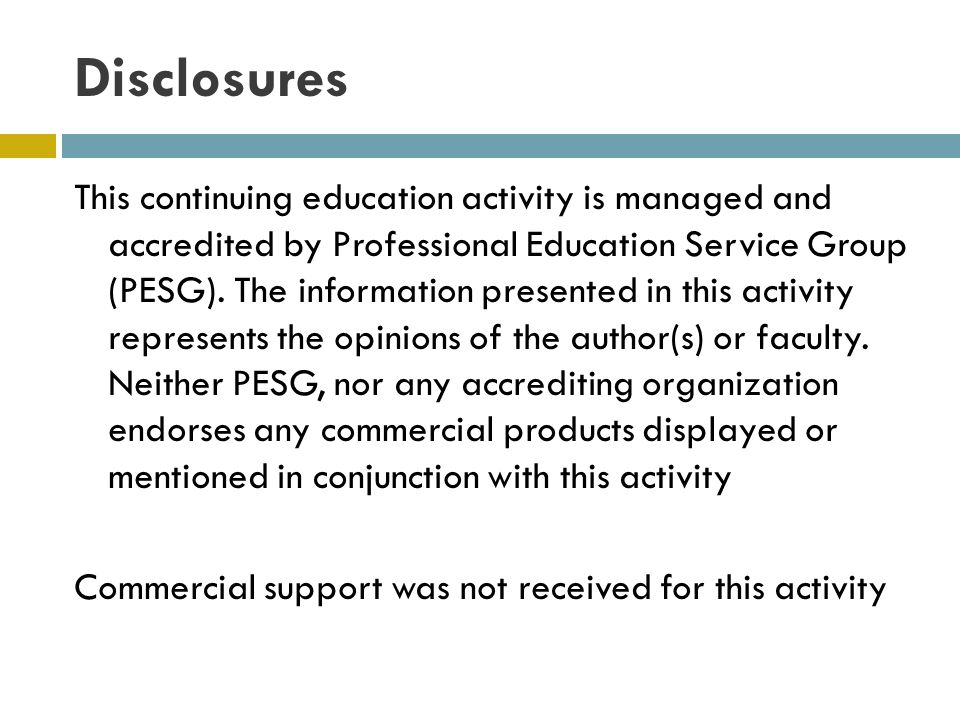Disclosures This continuing education activity is managed and accredited by Professional Education Service Group (PESG). The information presented in