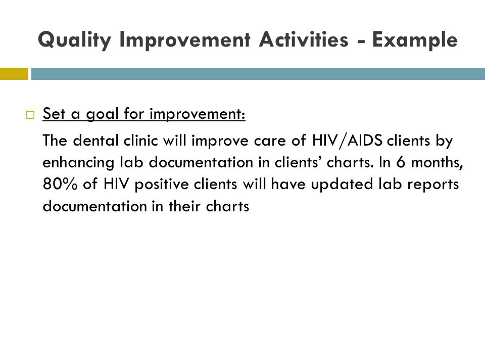Quality Improvement Activities - Example Set a goal for improvement: The dental clinic will improve care of HIV/AIDS clients by enhancing lab document