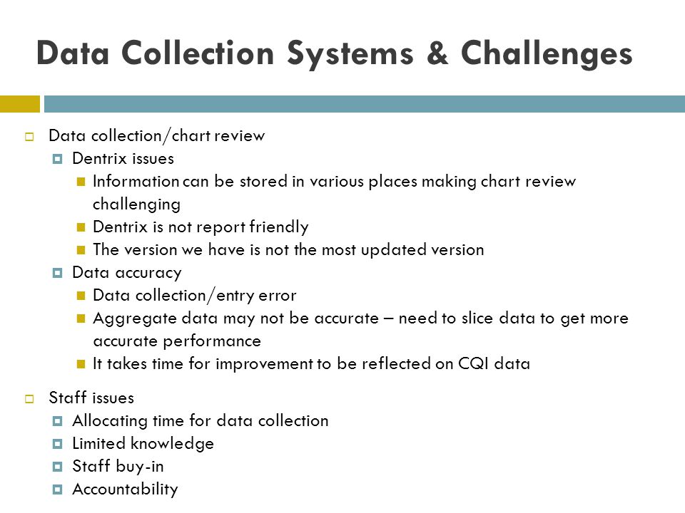 Data Collection Systems & Challenges Data collection/chart review Dentrix issues Information can be stored in various places making chart review chall