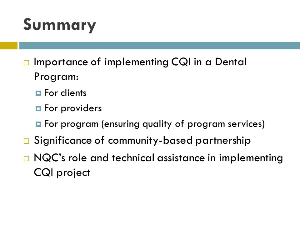 Summary Importance of implementing CQI in a Dental Program: For clients For providers For program (ensuring quality of program services) Significance of community-based partnership NQCs role and technical assistance in implementing CQI project