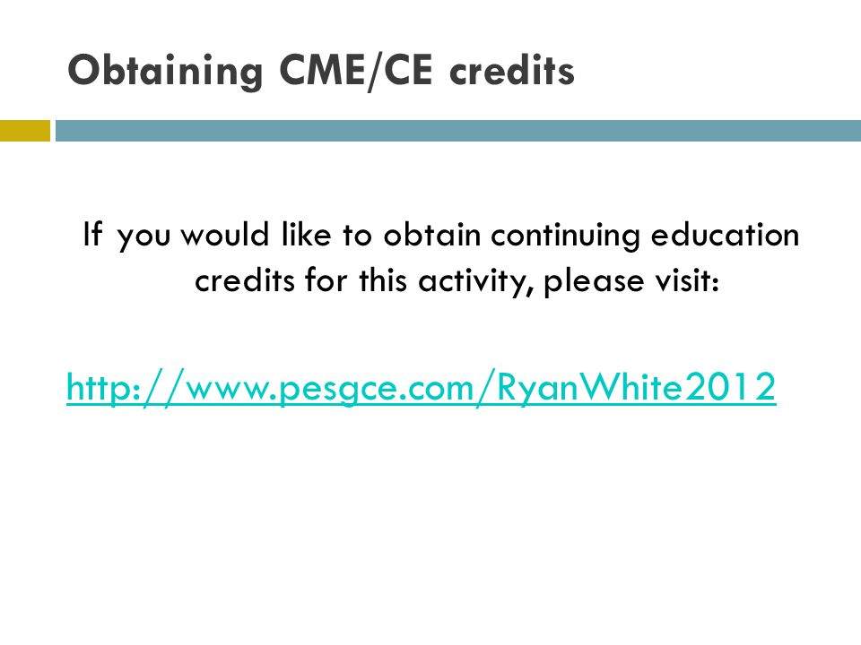 Obtaining CME/CE credits If you would like to obtain continuing education credits for this activity, please visit: http://www.pesgce.com/RyanWhite2012
