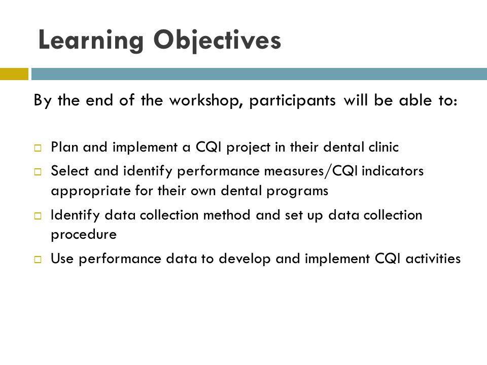 Learning Objectives By the end of the workshop, participants will be able to: Plan and implement a CQI project in their dental clinic Select and identify performance measures/CQI indicators appropriate for their own dental programs Identify data collection method and set up data collection procedure Use performance data to develop and implement CQI activities