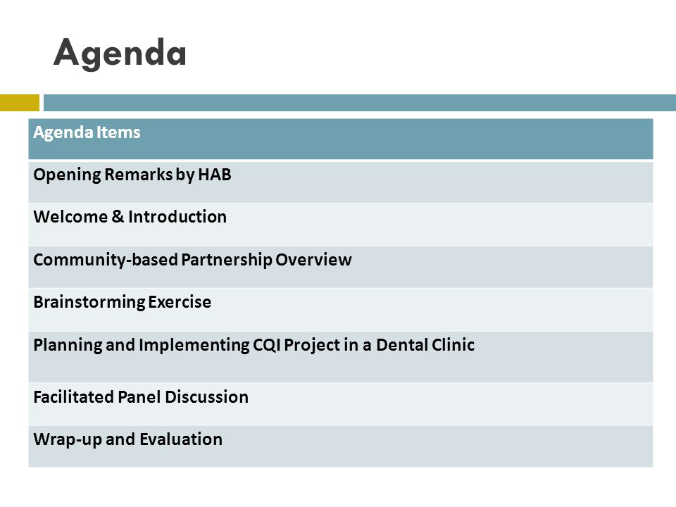 Agenda Agenda Items Opening Remarks by HAB Welcome & Introduction Community-based Partnership Overview Brainstorming Exercise Planning and Implementing CQI Project in a Dental Clinic Facilitated Panel Discussion Wrap-up and Evaluation