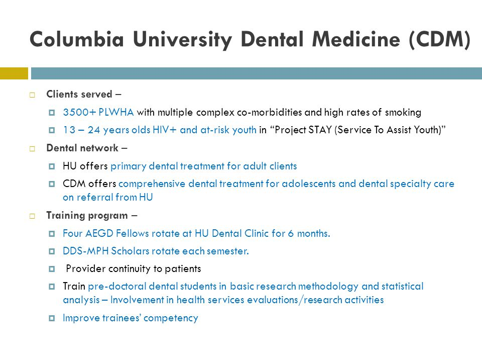Columbia University Dental Medicine (CDM) Clients served – 3500+ PLWHA with multiple complex co-morbidities and high rates of smoking 13 – 24 years olds HIV+ and at-risk youth in Project STAY (Service To Assist Youth) Dental network – HU offers primary dental treatment for adult clients CDM offers comprehensive dental treatment for adolescents and dental specialty care on referral from HU Training program – Four AEGD Fellows rotate at HU Dental Clinic for 6 months.