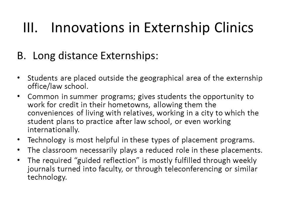 III.Innovations in Externship Clinics B.Long distance Externships: Students are placed outside the geographical area of the externship office/law school.