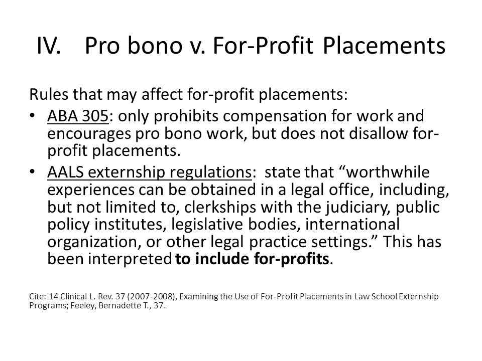 IV.Pro bono v. For-Profit Placements Rules that may affect for-profit placements: ABA 305: only prohibits compensation for work and encourages pro bon