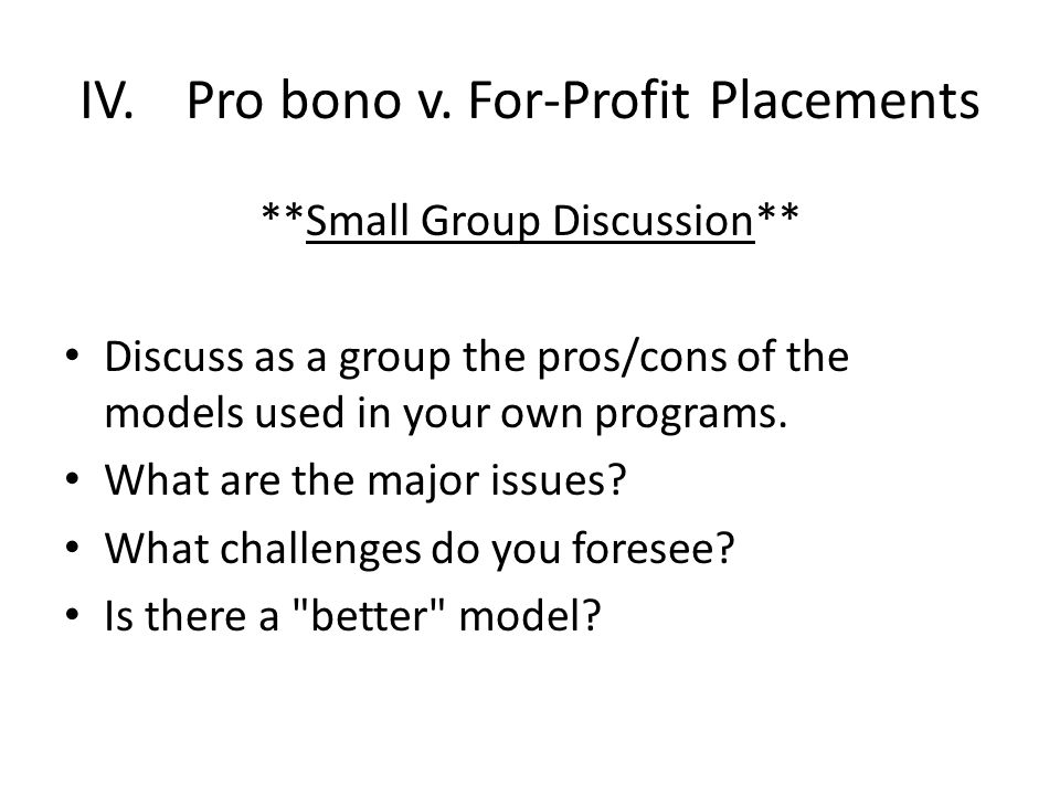 IV.Pro bono v. For-Profit Placements **Small Group Discussion** Discuss as a group the pros/cons of the models used in your own programs. What are the