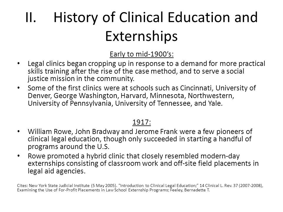 II.History of Clinical Education and Externships Early to mid-1900s: Legal clinics began cropping up in response to a demand for more practical skills training after the rise of the case method, and to serve a social justice mission in the community.