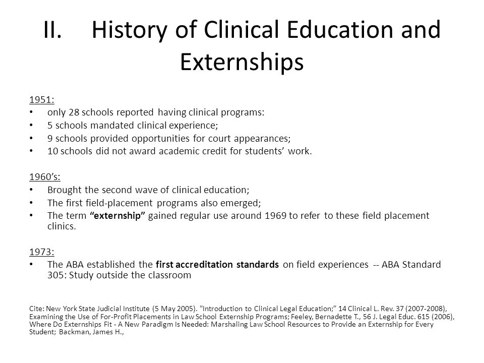 II.History of Clinical Education and Externships 1951: only 28 schools reported having clinical programs: 5 schools mandated clinical experience; 9 schools provided opportunities for court appearances; 10 schools did not award academic credit for students work.