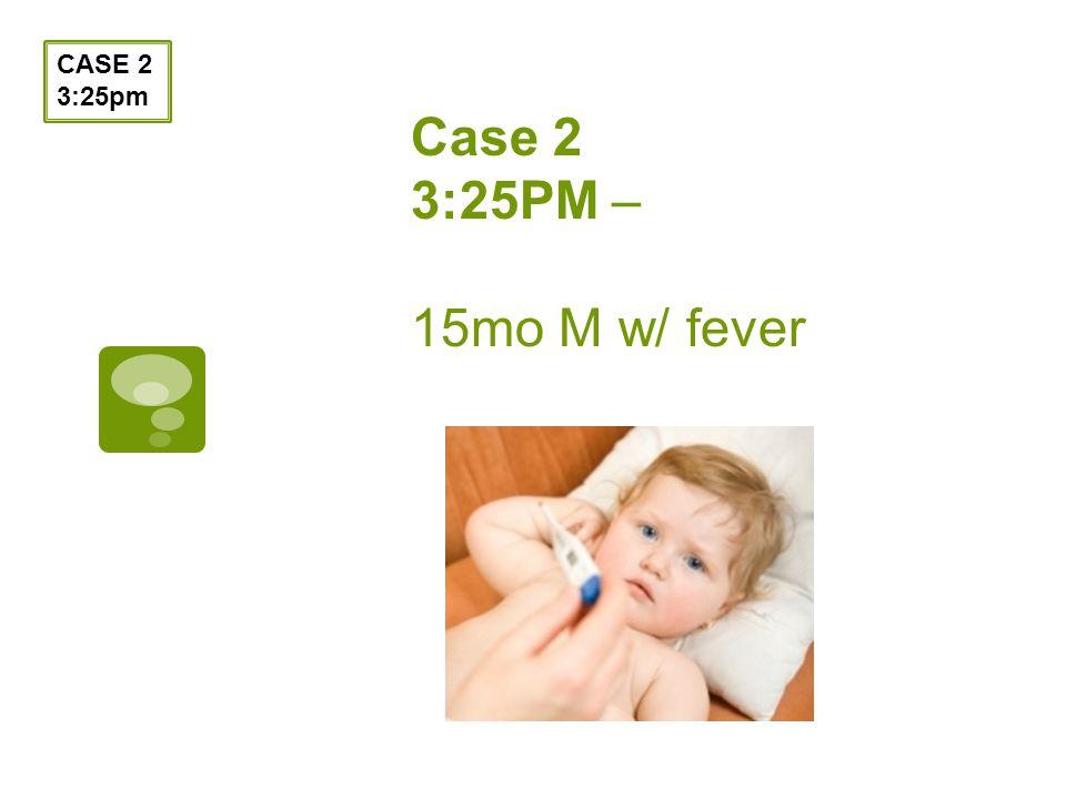 Case 2 3:25PM – 15mo M w/ fever CASE 2 3:25pm