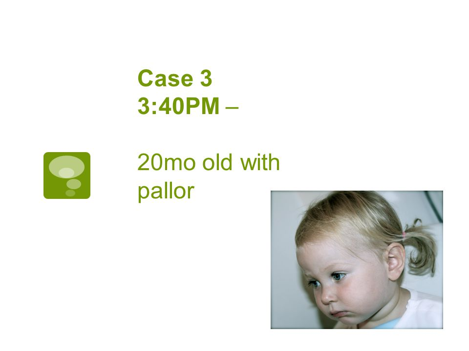 Case 3 3:40PM – 20mo old with pallor