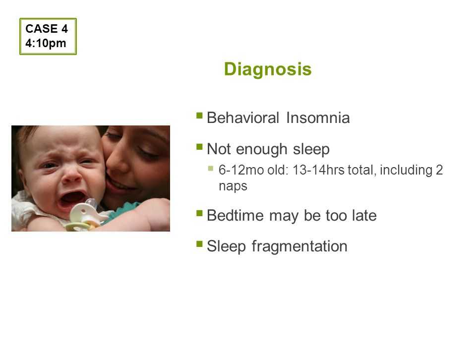 Diagnosis Behavioral Insomnia Not enough sleep 6-12mo old: 13-14hrs total, including 2 naps Bedtime may be too late Sleep fragmentation CASE 4 4:10pm