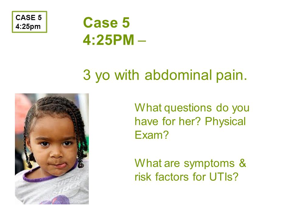 Case 5 4:25PM – 3 yo with abdominal pain. What questions do you have for her.