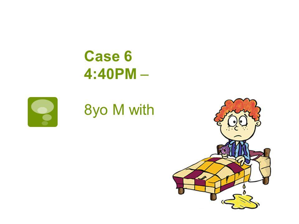 Case 6 4:40PM – 8yo M with bedwetting