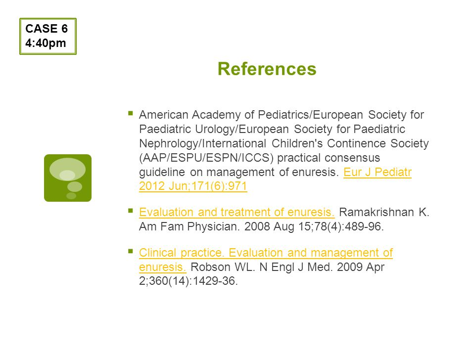 References CASE 6 4:40pm American Academy of Pediatrics/European Society for Paediatric Urology/European Society for Paediatric Nephrology/International Children s Continence Society (AAP/ESPU/ESPN/ICCS) practical consensus guideline on management of enuresis.