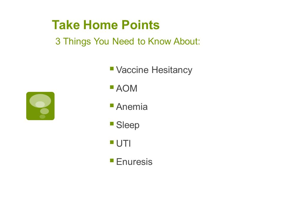 Take Home Points 3 Things You Need to Know About: Vaccine Hesitancy AOM Anemia Sleep UTI Enuresis