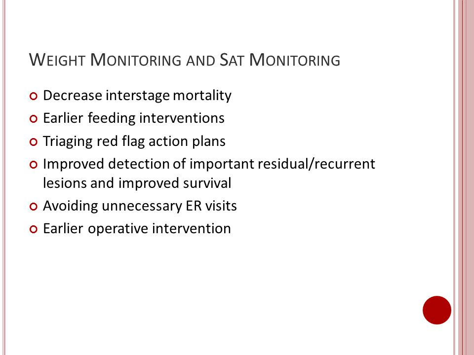 W EIGHT M ONITORING AND S AT M ONITORING Decrease interstage mortality Earlier feeding interventions Triaging red flag action plans Improved detection