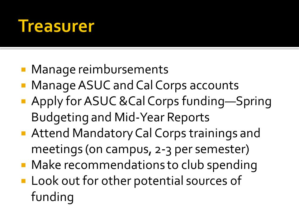 Manage reimbursements Manage ASUC and Cal Corps accounts Apply for ASUC &Cal Corps fundingSpring Budgeting and Mid-Year Reports Attend Mandatory Cal Corps trainings and meetings (on campus, 2-3 per semester) Make recommendations to club spending Look out for other potential sources of funding