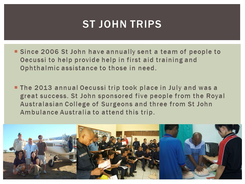 Since 2006 St John have annually sent a team of people to Oecussi to help provide help in first aid training and Ophthalmic assistance to those in need.
