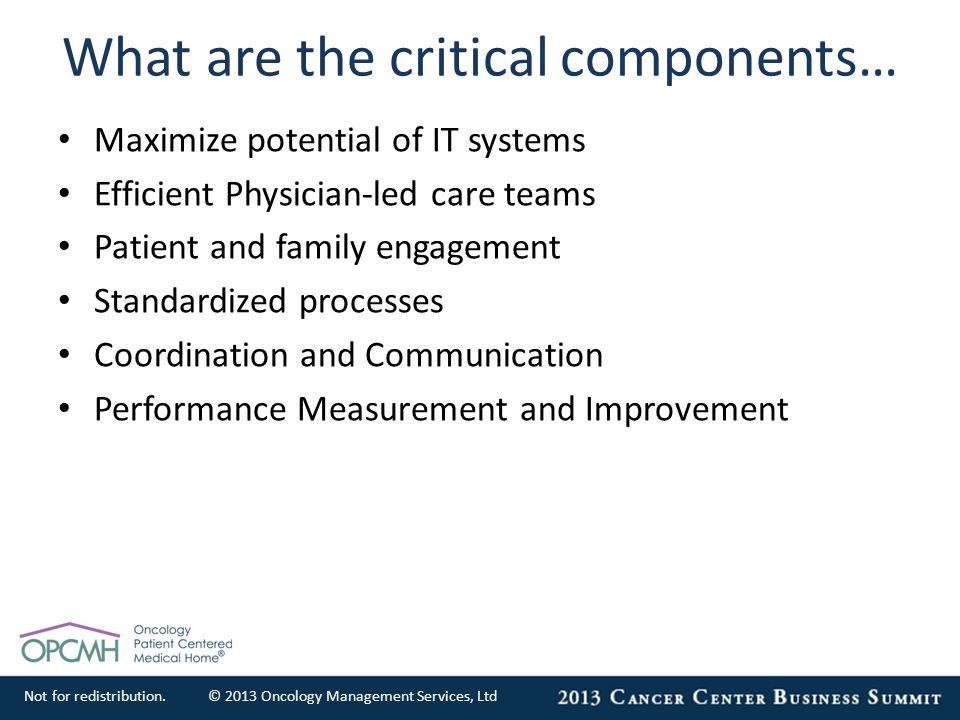 Not for redistribution.© 2013 Oncology Management Services, Ltd What are the critical components… Maximize potential of IT systems Efficient Physician-led care teams Patient and family engagement Standardized processes Coordination and Communication Performance Measurement and Improvement