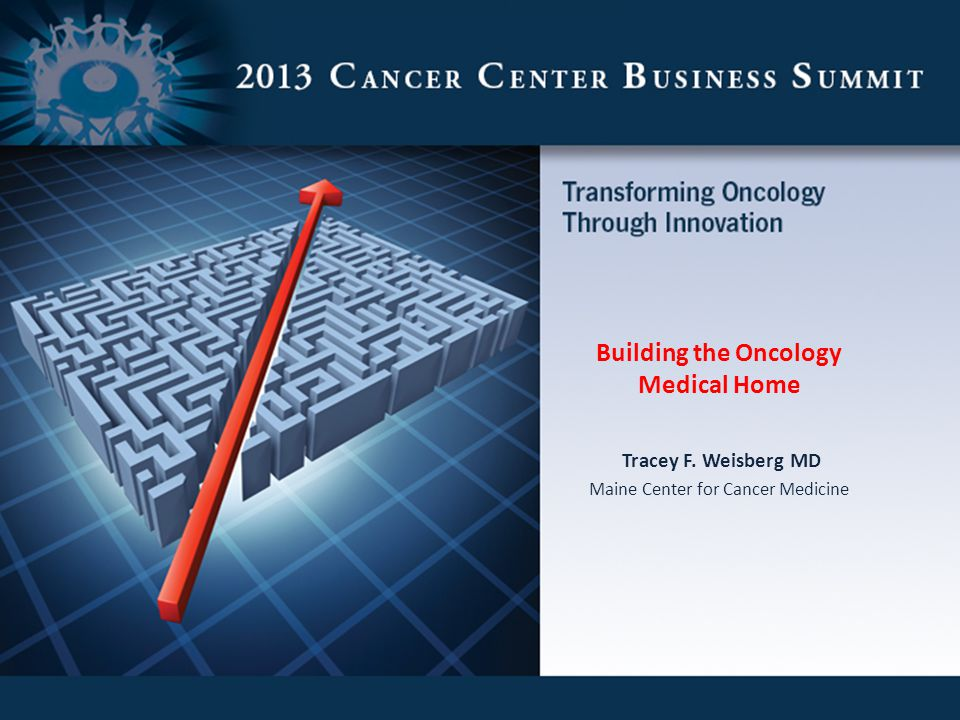 Building the Oncology Medical Home Tracey F. Weisberg MD Maine Center for Cancer Medicine