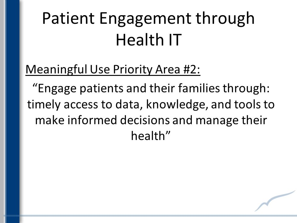 Meaningful Use Priority Area #2: Engage patients and their families through: timely access to data, knowledge, and tools to make informed decisions and manage their health Patient Engagement through Health IT