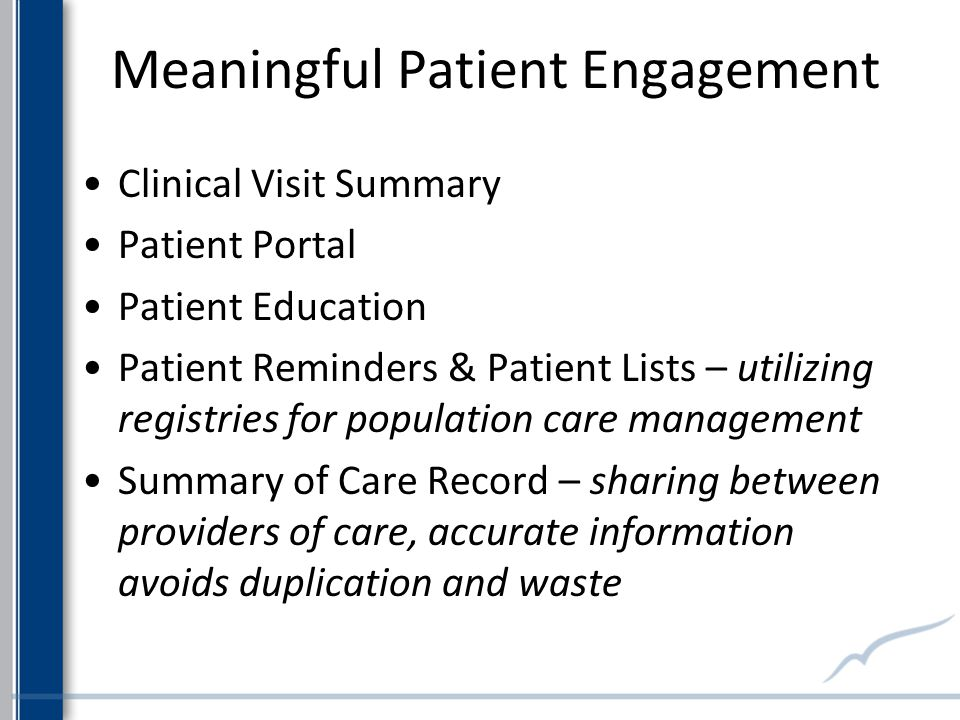 Meaningful Patient Engagement Clinical Visit Summary Patient Portal Patient Education Patient Reminders & Patient Lists – utilizing registries for population care management Summary of Care Record – sharing between providers of care, accurate information avoids duplication and waste
