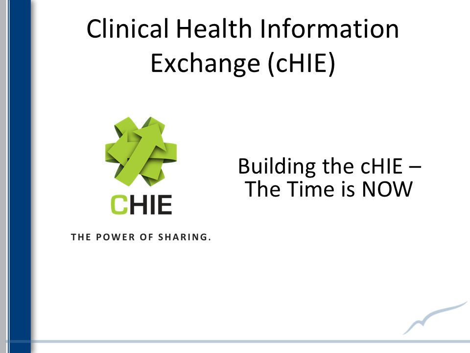 Clinical Health Information Exchange (cHIE) Building the cHIE – The Time is NOW
