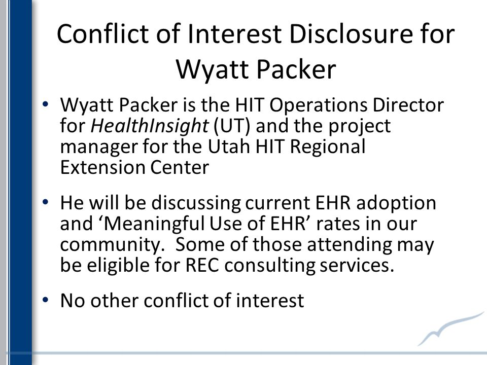 Conflict of Interest Disclosure for Wyatt Packer Wyatt Packer is the HIT Operations Director for HealthInsight (UT) and the project manager for the Utah HIT Regional Extension Center He will be discussing current EHR adoption and Meaningful Use of EHR rates in our community.